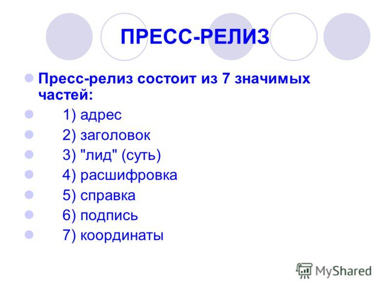 ПРЕСС-РЕЛИЗ Пресс-релиз состоит из 7 значимых частей: 1) адрес 2) заголовок 3) лид (суть) 4) расшифровка 5) справка 6) подпись 7) координаты