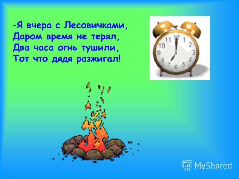 -Я вчера с Лесовичками, Даром время не терял, Два часа огнь тушили, Тот что дядя разжигал!