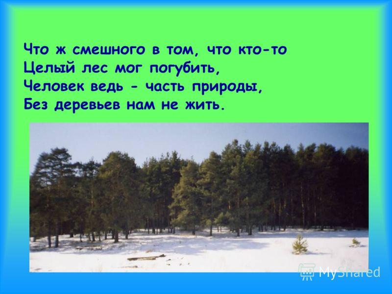 Что ж смешного в том, что кто-то Целый лес мог погубить, Человек ведь - часть природы, Без деревьев нам не жить.