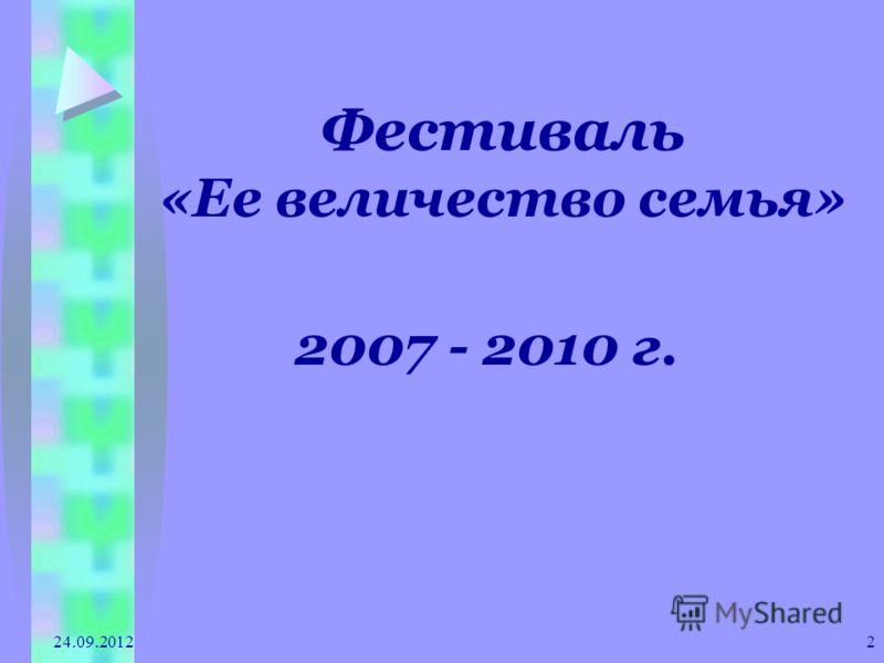 24.09.2012 2 Фестиваль «Ее величество семья» 2007 - 2010 г.