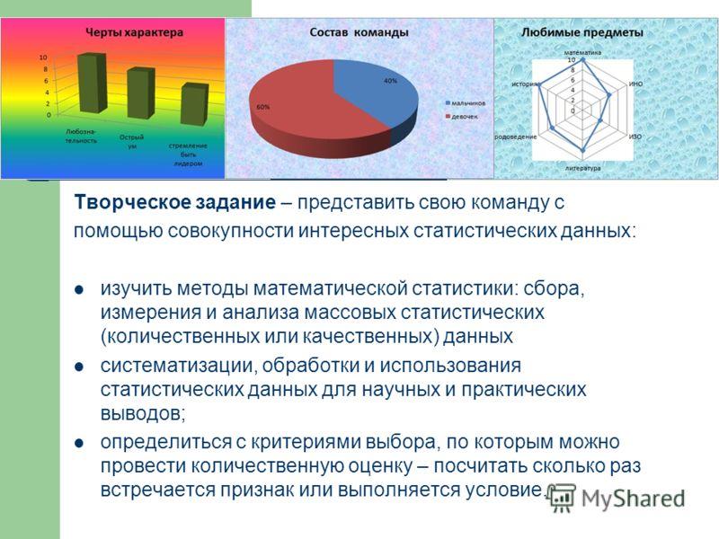 Творческое задание – представить свою команду с помощью совокупности интересных статистических данных: изучить методы математической статистики: сбора, измерения и анализа массовых статистических (количественных или качественных) данных систематизаци