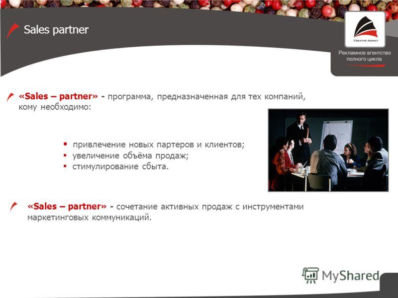 «Sales – partner» - программа, предназначенная для тех компаний, кому необходимо: привлечение новых партеров и клиентов; увеличение объёма продаж; стимулирование сбыта. «Sales – partner» - сочетание активных продаж с инструментами маркетинговых комму