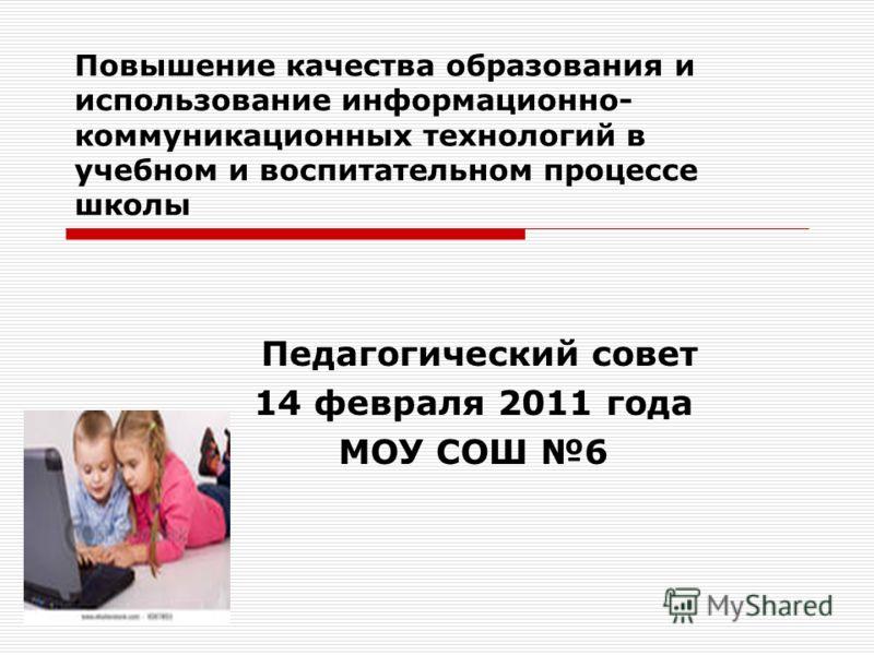 Повышение качества образования и использование информационно- коммуникационных технологий в учебном и воспитательном процессе школы Педагогический совет 14 февраля 2011 года МОУ СОШ 6
