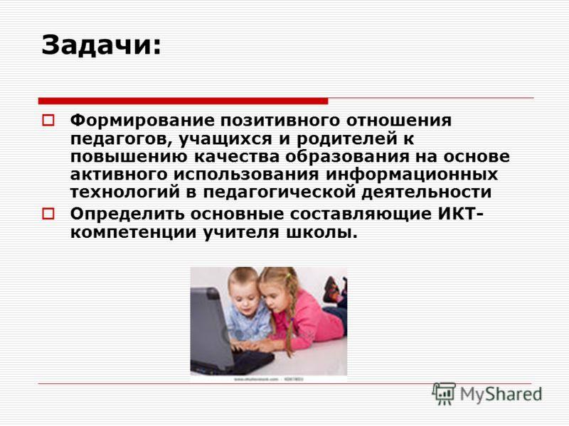 Задачи: Формирование позитивного отношения педагогов, учащихся и родителей к повышению качества образования на основе активного использования информационных технологий в педагогической деятельности Определить основные составляющие ИКТ- компетенции уч