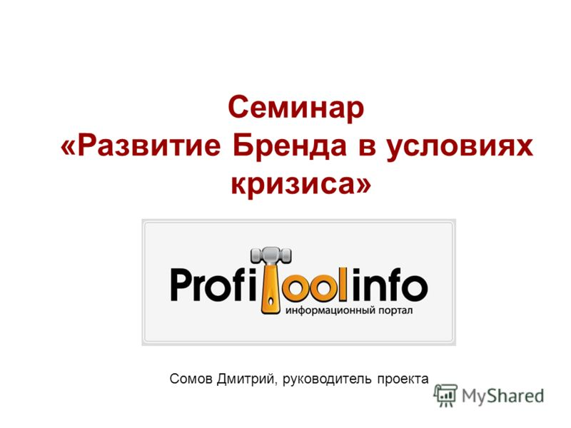 Семинар «Развитие Бренда в условиях кризиса» Сомов Дмитрий, руководитель проекта