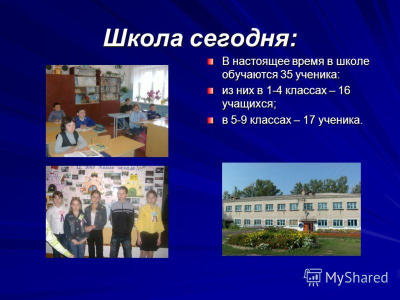 Школа сегодня: В настоящее время в школе обучаются 35 ученика: из них в 1-4 классах – 16 учащихся; в 5-9 классах – 17 ученика.