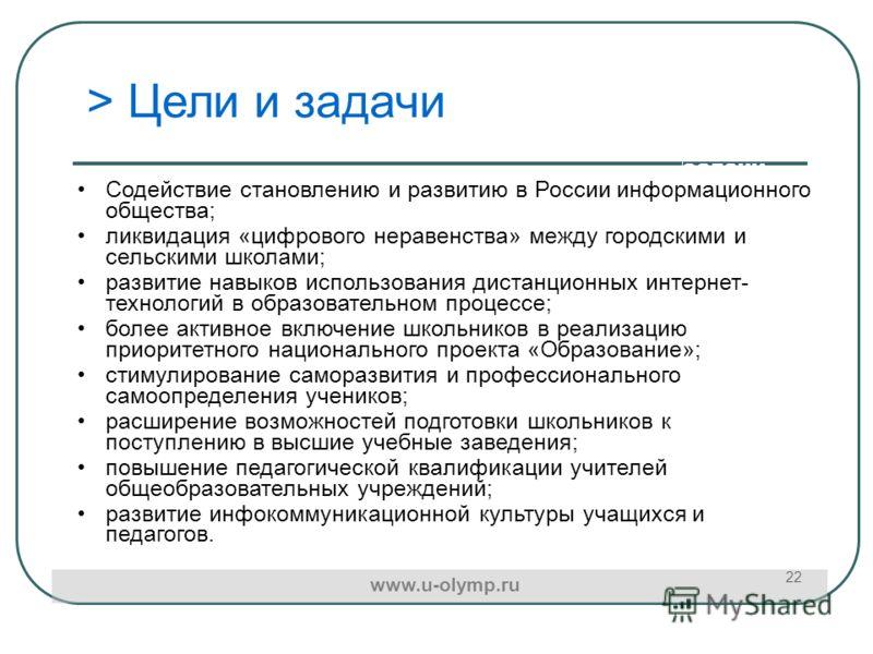 Цели и задачи 22 > Цели и задачи Содействие становлению и развитию в России информационного общества; ликвидация «цифрового неравенства» между городскими и сельскими школами; развитие навыков использования дистанционных интернет- технологий в образов
