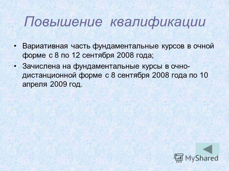 Повышение квалификации Вариативная часть фундаментальные курсов в очной форме с 8 по 12 сентября 2008 года; Зачислена на фундаментальные курсы в очно- дистанционной форме с 8 сентября 2008 года по 10 апреля 2009 год.