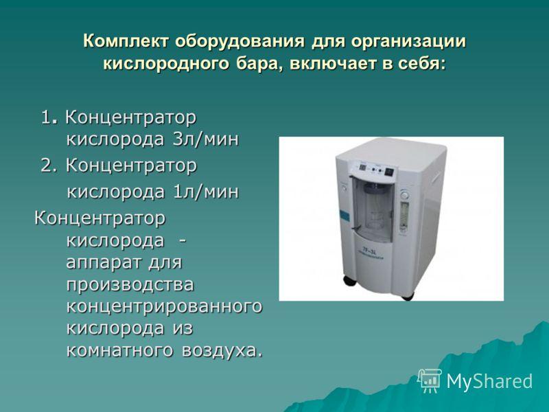 Комплект оборудования для организации кислородного бара, включает в себя: 1. Концентратор кислорода 3л/мин 1. Концентратор кислорода 3л/мин 2. Концентратор 2. Концентратор кислорода 1л/мин кислорода 1л/мин Концентратор кислорода - аппарат для произво