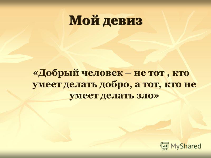Мой девиз «Добрый человек – не тот, кто умеет делать добро, а тот, кто не умеет делать зло»
