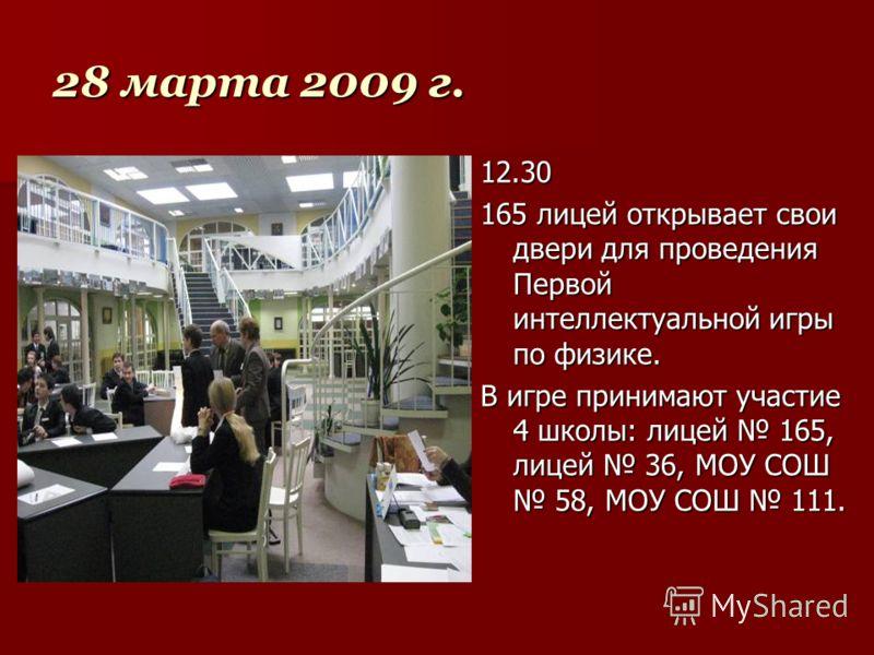 28 марта 2009 г. 12.30 165 лицей открывает свои двери для проведения Первой интеллектуальной игры по физике. В игре принимают участие 4 школы: лицей 165, лицей 36, МОУ СОШ 58, МОУ СОШ 111.