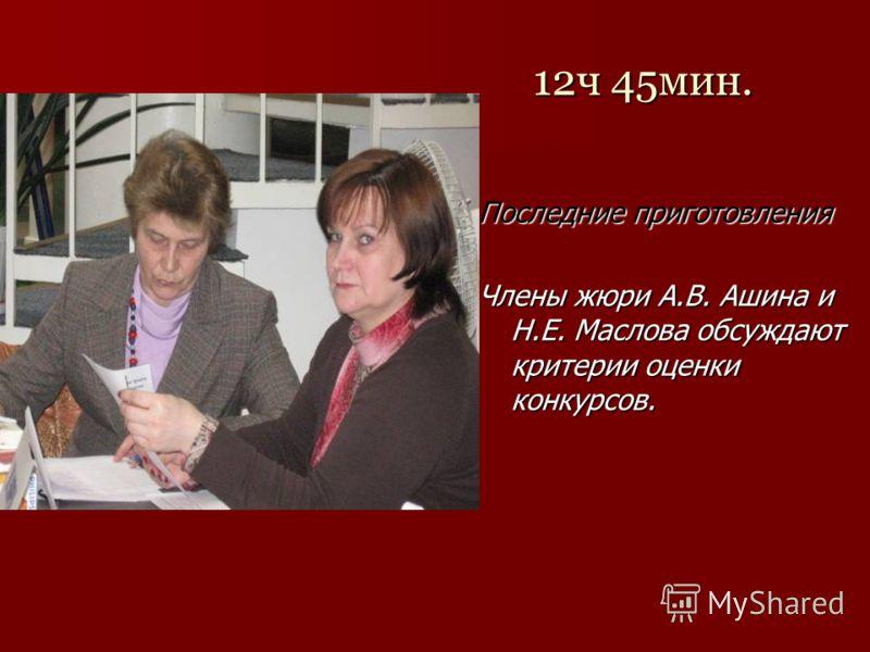 12ч 45мин. Последние приготовления Члены жюри А.В. Ашина и Н.Е. Маслова обсуждают критерии оценки конкурсов.