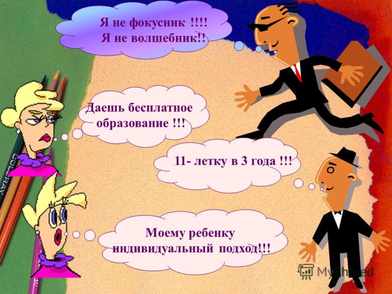 Даешь бесплатное образование !!! 11- летку в 3 года !!! Моему ребенку индивидуальный подход!!! Я не фокусник !!!! Я не волшебник!!