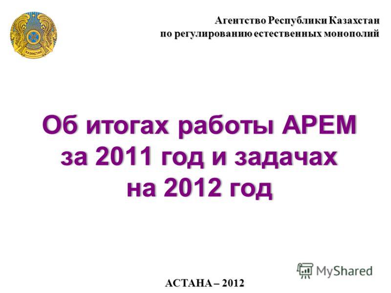АСТАНА – 2012 Агентство Республики Казахстан по регулированию естественных монополий Об итогах работы АРЕМ за 2011 год и задачах на 2012 год