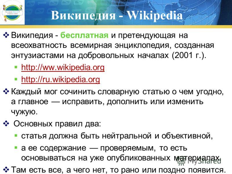 Википедия - Wikipedia Википедия - бесплатная и претендующая на всеохватность всемирная энциклопедия, созданная энтузиастами на добровольных началах (2001 г.). http://ww.wikipedia.org http://ru.wikipedia.org http://ru.wikipedia.org Каждый мог сочинить