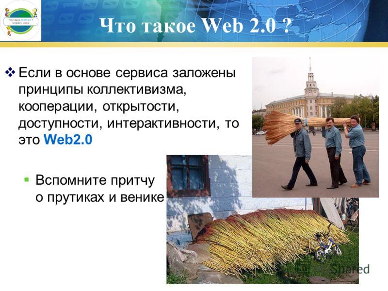 Что такое Web 2.0 ? Если в основе сервиса заложены принципы коллективизма, кооперации, открытости, доступности, интерактивности, то это Web2.0 Вспомните притчу о прутиках и венике