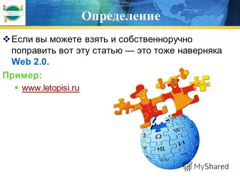 Определение Если вы можете взять и собственноручно поправить вот эту статью это тоже наверняка Web 2.0. Пример: www.letopisi.ru