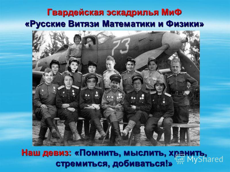 Гвардейская эскадрилья МиФ «Русские Витязи Математики и Физики» Наш девиз: «Помнить, мыслить, хранить, стремиться, добиваться!»