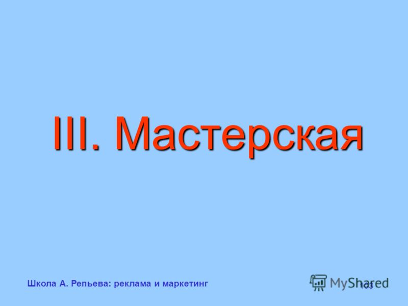 Школа А. Репьева: реклама и маркетинг 103 III. Мастерская