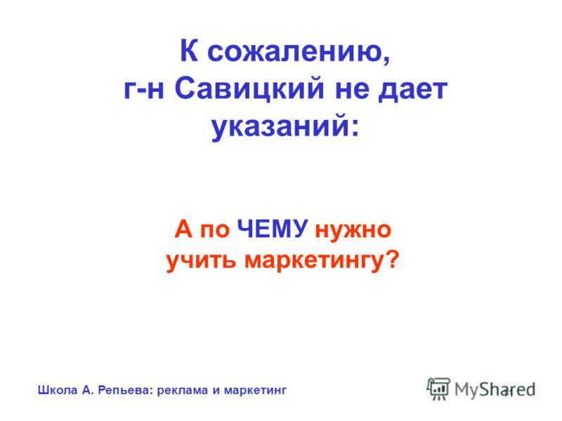Школа А. Репьева: реклама и маркетинг 11 К сожалению, г-н Савицкий не дает указаний: А по ЧЕМУ нужно учить маркетингу?