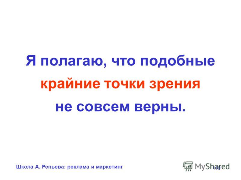 Школа А. Репьева: реклама и маркетинг 110 Я полагаю, что подобные крайние точки зрения не совсем верны.