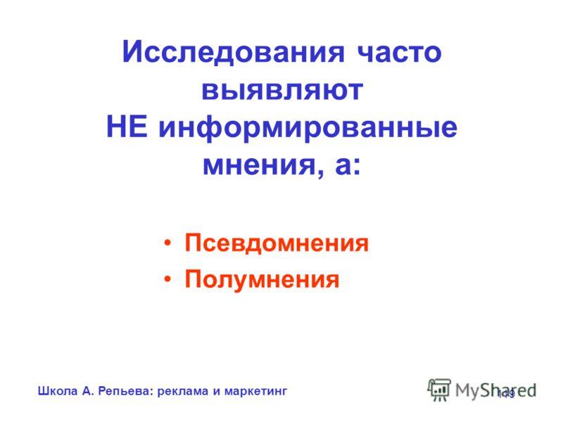 Школа А. Репьева: реклама и маркетинг 119 Исследования часто выявляют НЕ информированные мнения, а: Псевдомнения Полумнения