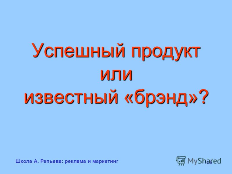 Школа А. Репьева: реклама и маркетинг 125 Успешный продукт или известный «брэнд»?