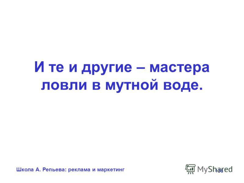 Школа А. Репьева: реклама и маркетинг 136 И те и другие – мастера ловли в мутной воде.