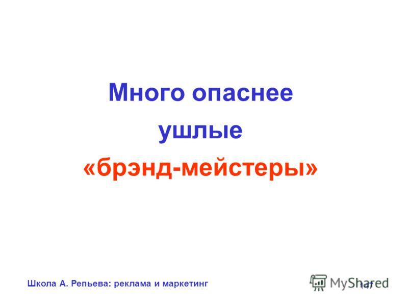 Школа А. Репьева: реклама и маркетинг 147 Много опаснее ушлые «брэнд-мейстеры»