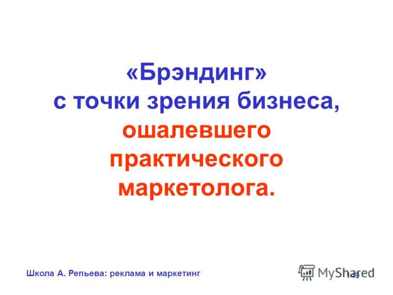 Школа А. Репьева: реклама и маркетинг 149 «Брэндинг» с точки зрения бизнеса, ошалевшего практического маркетолога.
