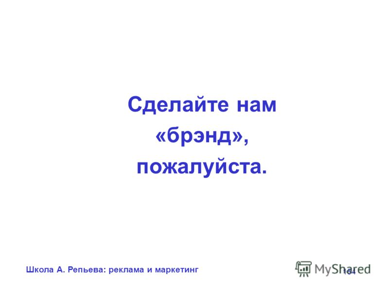 Школа А. Репьева: реклама и маркетинг 154 Сделайте нам «брэнд», пожалуйста.