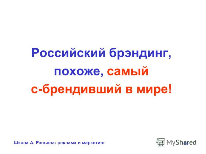 Школа А. Репьева: реклама и маркетинг 159 Российский брэндинг, похоже, самый с-брендивший в мире!