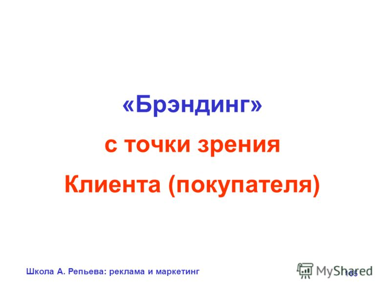 Школа А. Репьева: реклама и маркетинг 165 «Брэндинг» с точки зрения Клиента (покупателя)