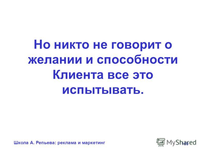 Школа А. Репьева: реклама и маркетинг 169 Но никто не говорит о желании и способности Клиента все это испытывать.