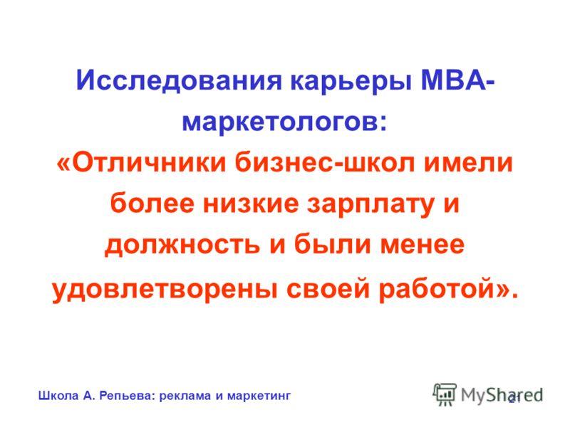 Школа А. Репьева: реклама и маркетинг 21 Исследования карьеры МВА- маркетологов: «Отличники бизнес-школ имели более низкие зарплату и должность и были менее удовлетворены своей работой».