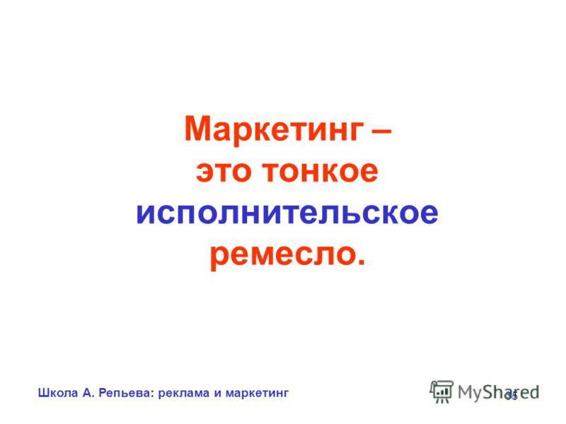 Школа А. Репьева: реклама и маркетинг 35 Маркетинг – это тонкое исполнительское ремесло.