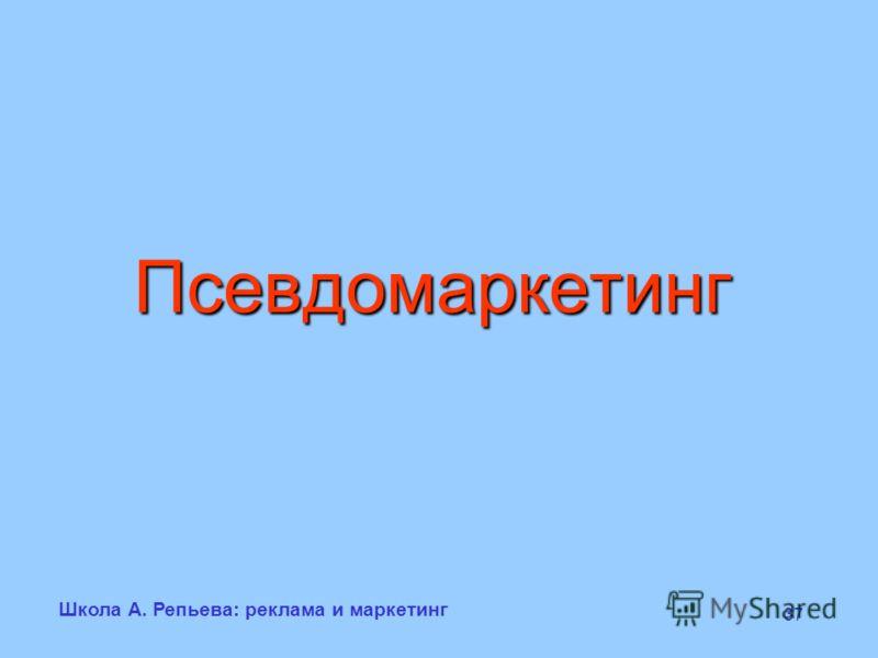 Школа А. Репьева: реклама и маркетинг 37 Псевдомаркетинг
