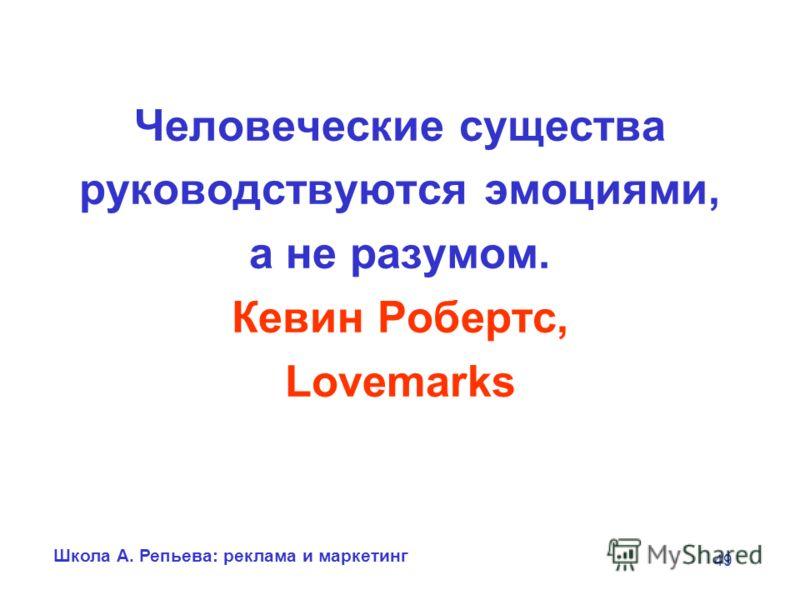 Школа А. Репьева: реклама и маркетинг 49 Человеческие существа руководствуются эмоциями, а не разумом. Кевин Робертс, Lovemarks