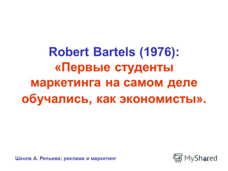 Школа А. Репьева: реклама и маркетинг 54 Robert Bartels (1976): «Первые студенты маркетинга на самом деле обучались, как экономисты».