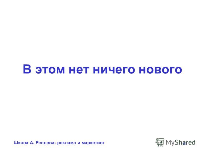 Школа А. Репьева: реклама и маркетинг 61 В этом нет ничего нового