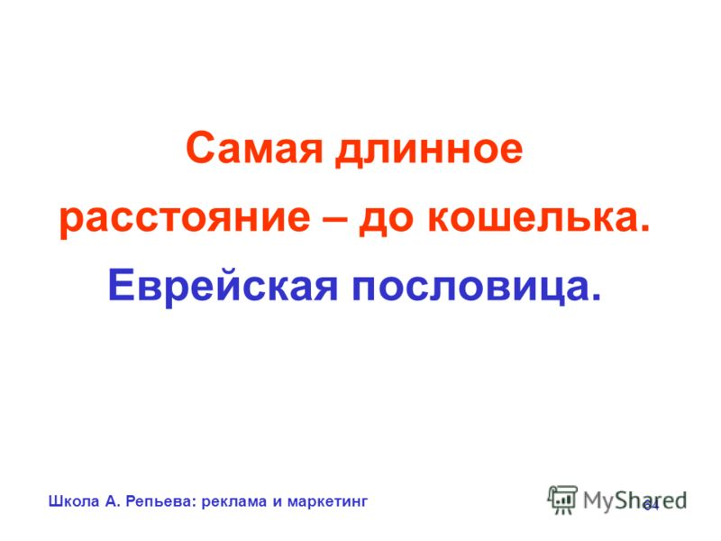 Школа А. Репьева: реклама и маркетинг 64 Самая длинное расстояние – до кошелька. Еврейская пословица.