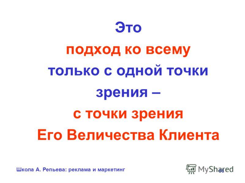 Школа А. Репьева: реклама и маркетинг 66 Это подход ко всему только с одной точки зрения – с точки зрения Его Величества Клиента