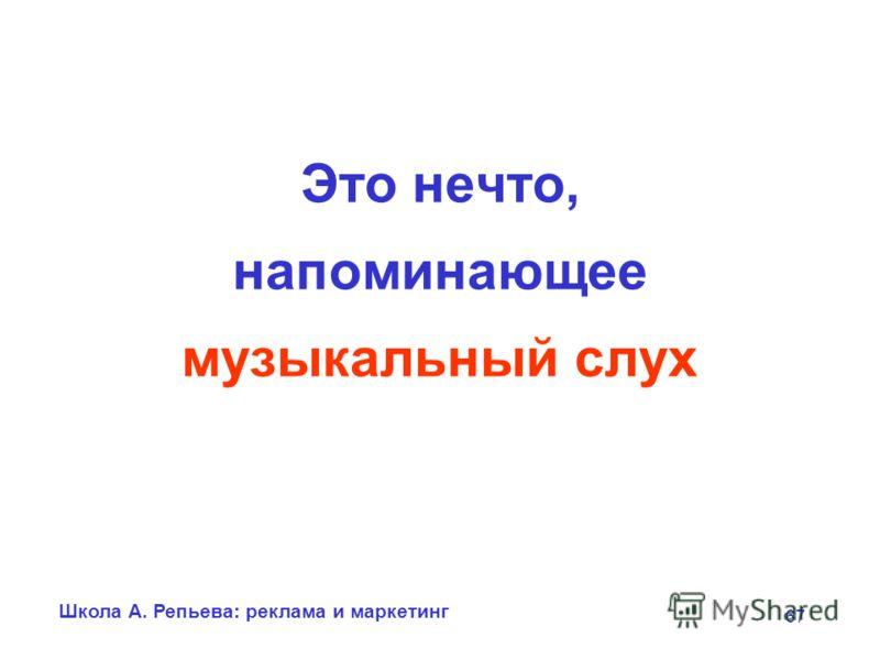 Школа А. Репьева: реклама и маркетинг 67 Это нечто, напоминающее музыкальный слух
