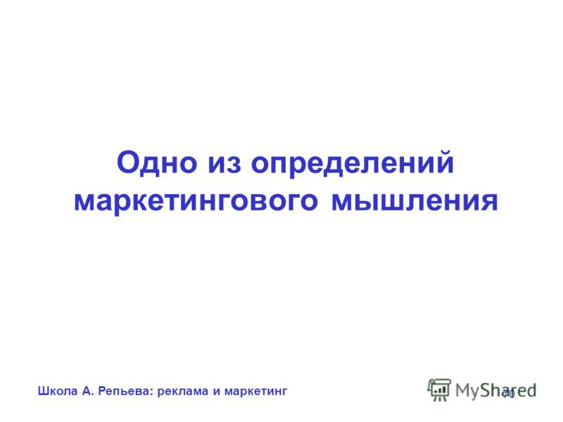 Школа А. Репьева: реклама и маркетинг 70 Одно из определений маркетингового мышления