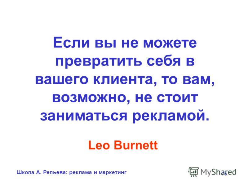 Школа А. Репьева: реклама и маркетинг 75 Если вы не можете превратить себя в вашего клиента, то вам, возможно, не стоит заниматься рекламой. Leo Burnett
