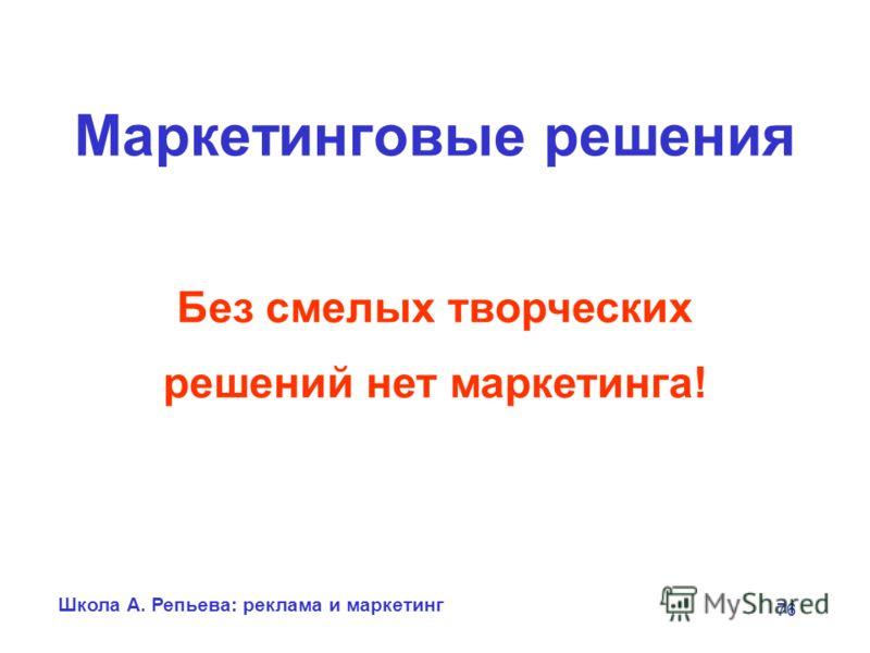Школа А. Репьева: реклама и маркетинг 76 Маркетинговые решения Без смелых творческих решений нет маркетинга!