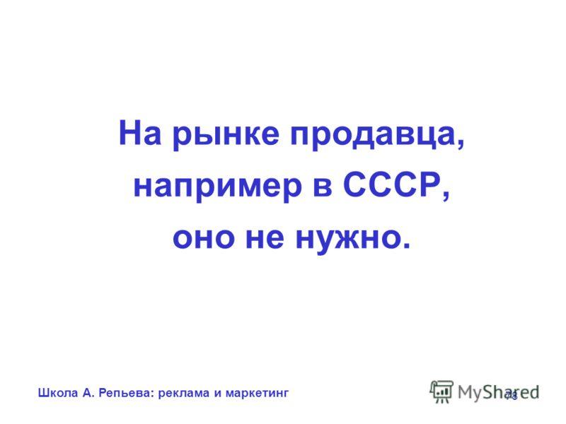Школа А. Репьева: реклама и маркетинг 78 На рынке продавца, например в СССР, оно не нужно.