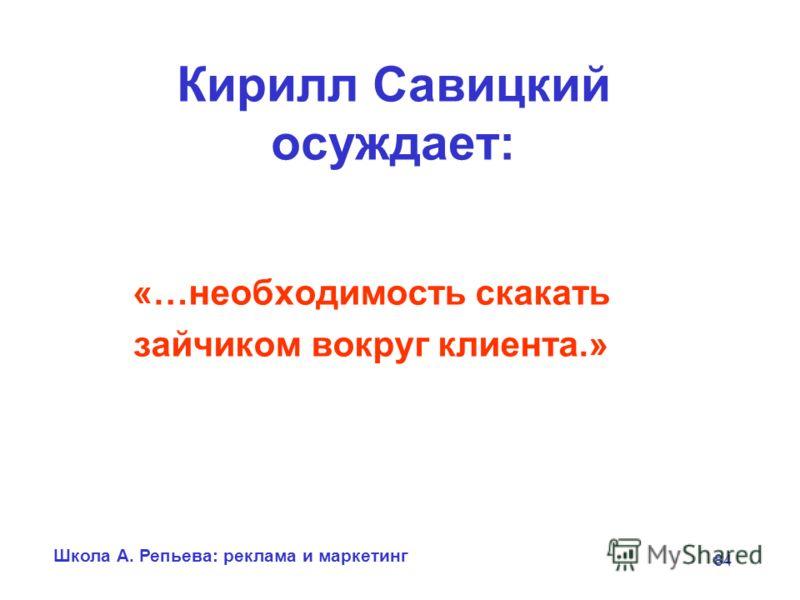 Школа А. Репьева: реклама и маркетинг 84 Кирилл Савицкий осуждает: «…необходимость скакать зайчиком вокруг клиента.»