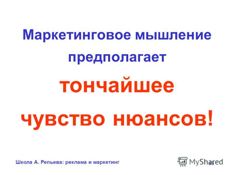 Школа А. Репьева: реклама и маркетинг 95 Маркетинговое мышление предполагает тончайшее чувство нюансов!