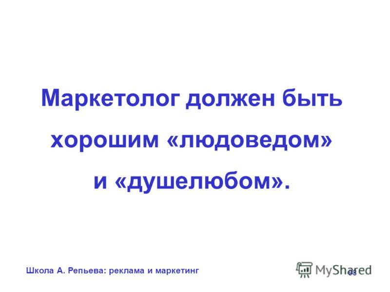 Школа А. Репьева: реклама и маркетинг 98 Маркетолог должен быть хорошим «людоведом» и «душелюбом».